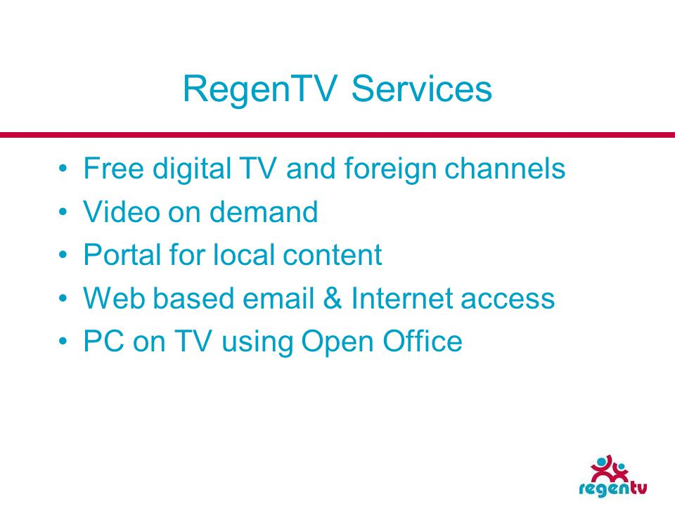 RegenTV Services Free digital TV and foreign channels Video on demand Portal for local content Web based email & Internet access PC on TV using Open O