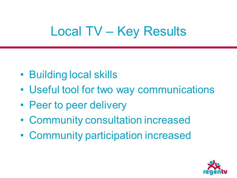 Local TV – Key Results Building local skills Useful tool for two way communications Peer to peer delivery Community consultation increased Community p