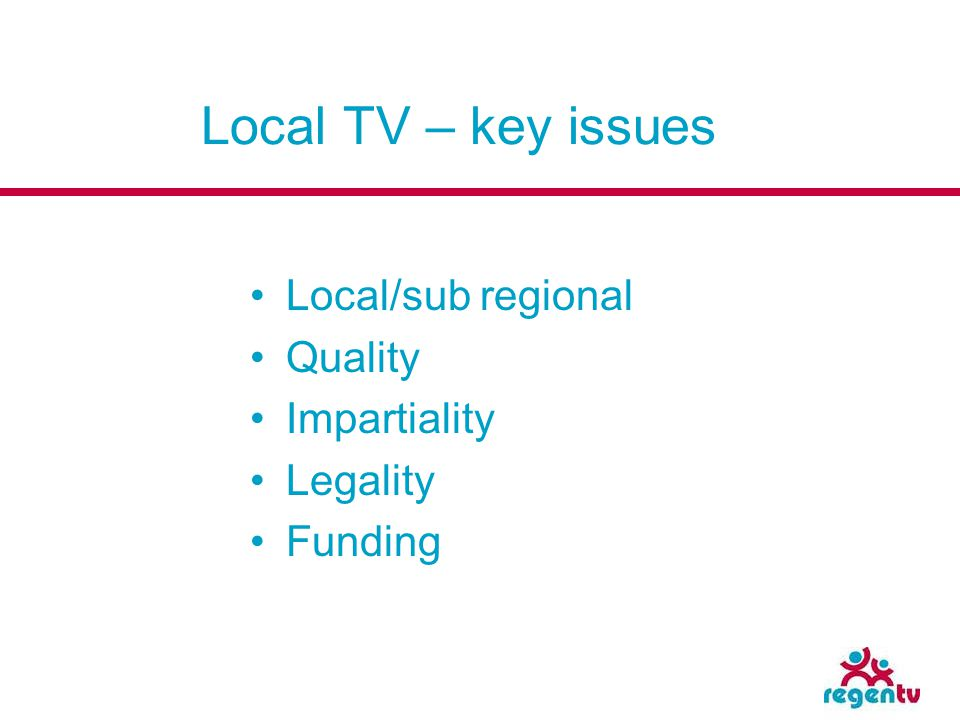 Local TV – key issues Local/sub regional Quality Impartiality Legality Funding