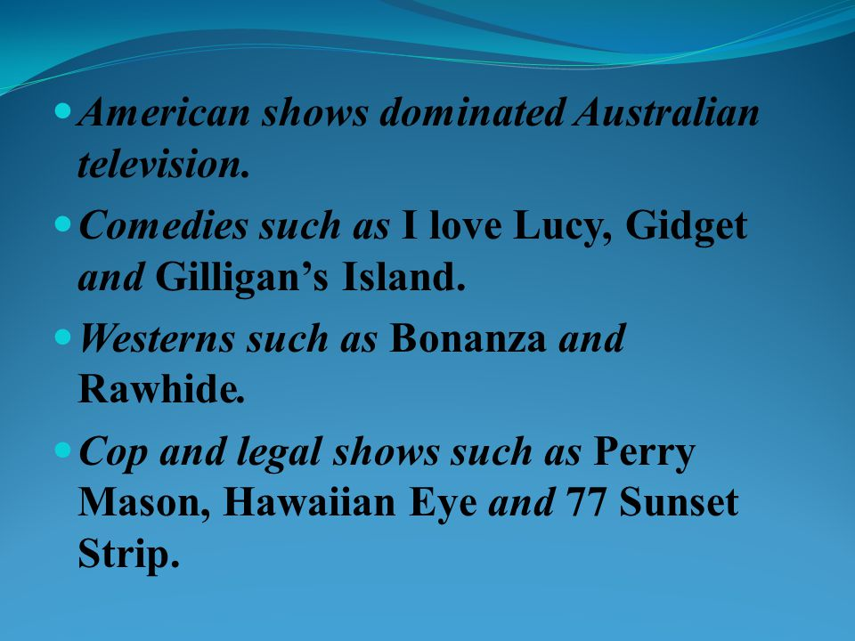 American shows dominated Australian television. Comedies such as I love Lucy, Gidget and Gilligans Island. Westerns such as Bonanza and Rawhide. Cop a