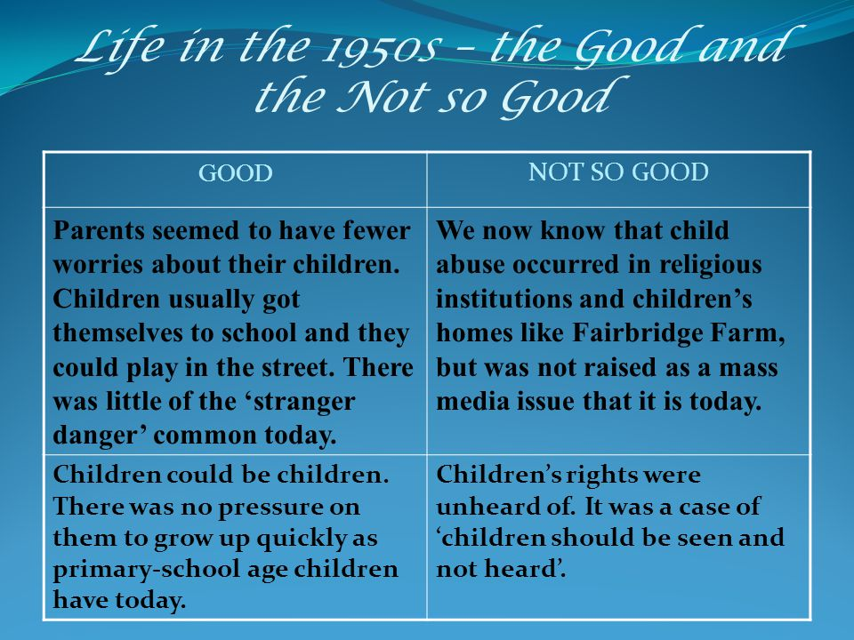 Life in the 1950s – the Good and the Not so Good GOOD NOT SO GOOD Parents seemed to have fewer worries about their children. Children usually got them