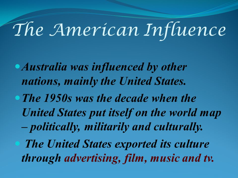 The American Influence Australia was influenced by other nations, mainly the United States.