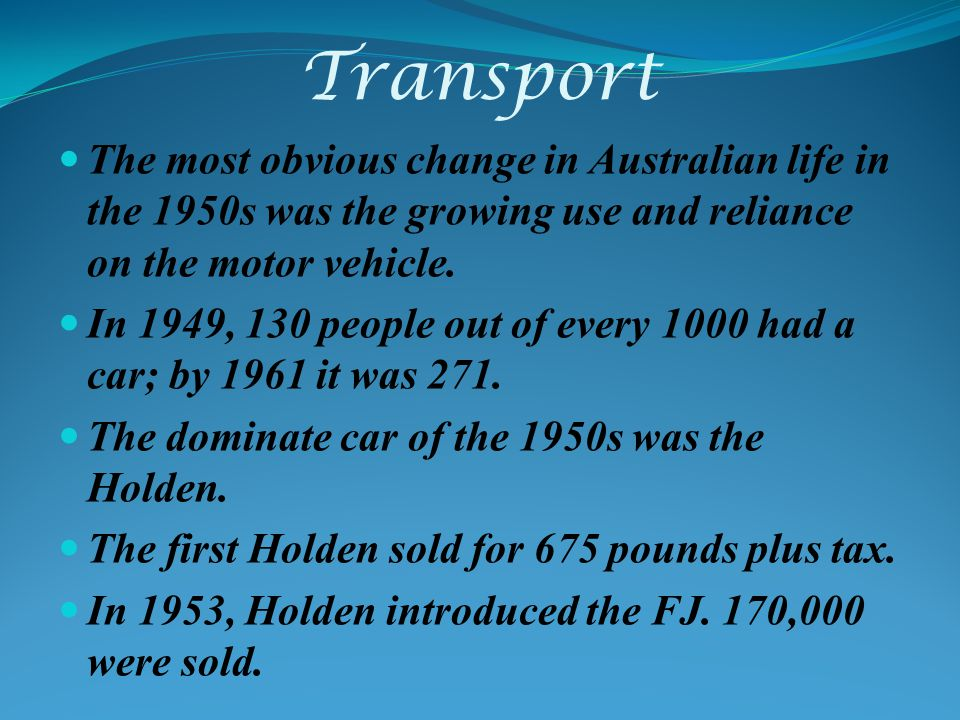 Transport The most obvious change in Australian life in the 1950s was the growing use and reliance on the motor vehicle.