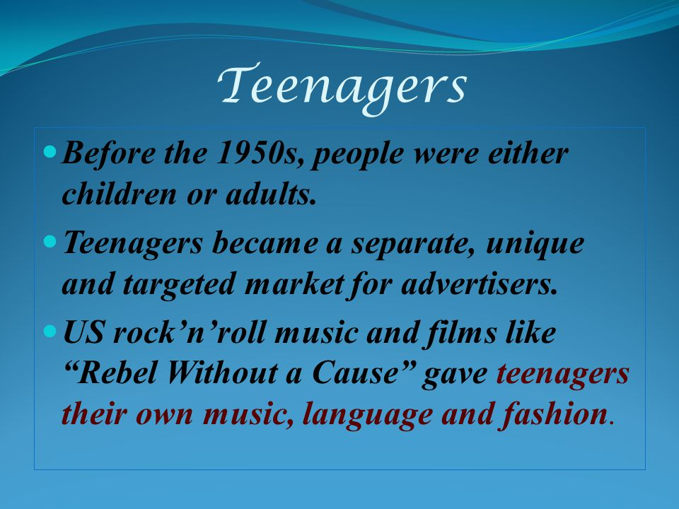 Teenagers Before the 1950s, people were either children or adults. Teenagers became a separate, unique and targeted market for advertisers. US rocknro