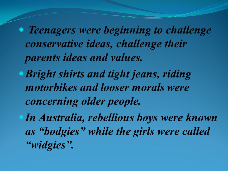 Teenagers were beginning to challenge conservative ideas, challenge their parents ideas and values. Bright shirts and tight jeans, riding motorbikes a