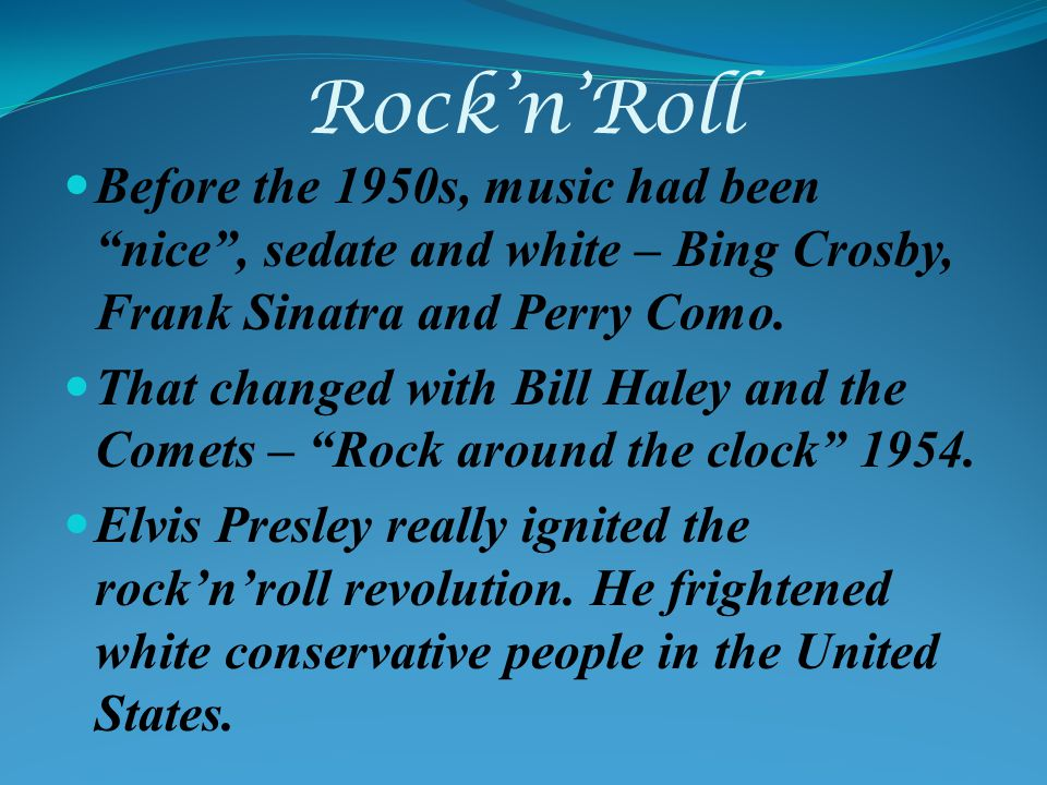 RocknRoll Before the 1950s, music had been nice, sedate and white – Bing Crosby, Frank Sinatra and Perry Como.