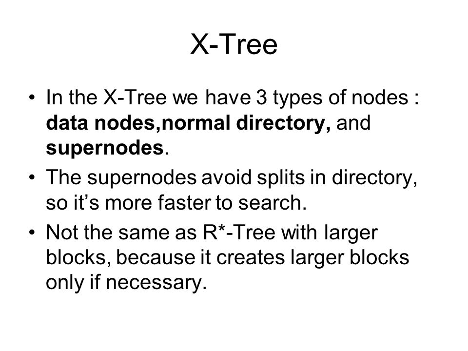 X-Tree In the X-Tree we have 3 types of nodes : data nodes,normal directory, and supernodes. The supernodes avoid splits in directory, so its more fas