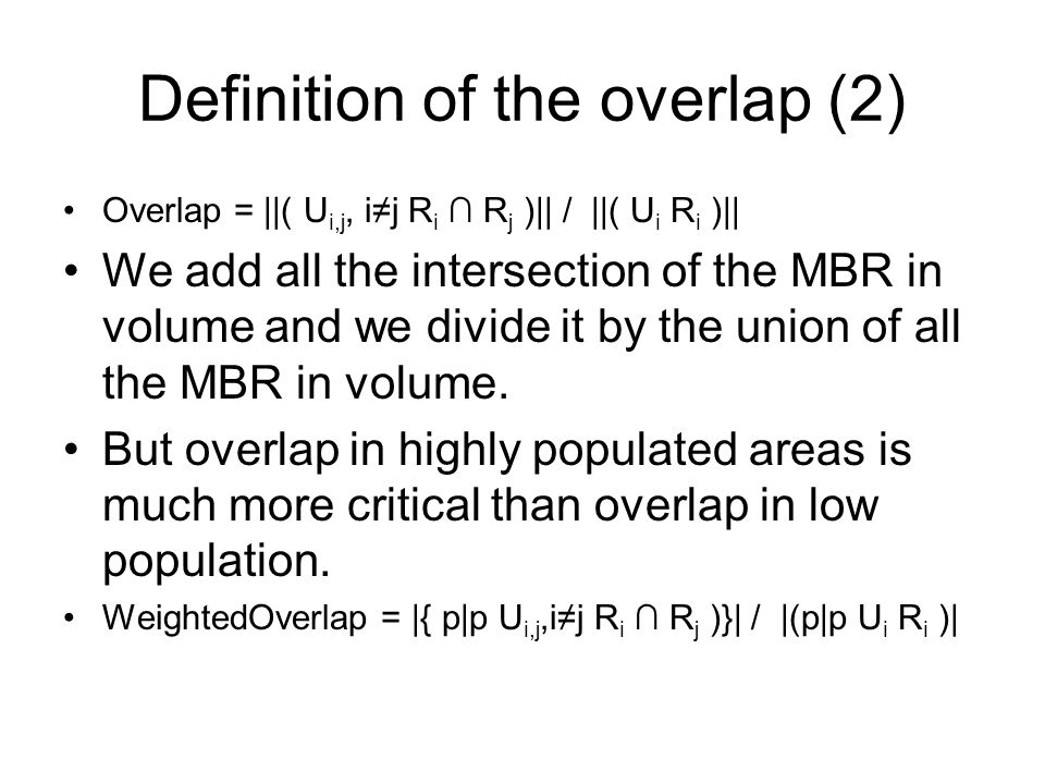 Definition of the overlap (2) Overlap = ||( U i,j, ij R i R j )|| / ||( U i R i )|| We add all the intersection of the MBR in volume and we divide it
