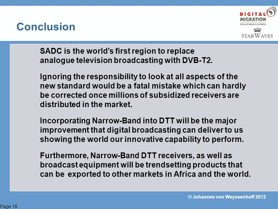 Page 18 © Johannes von Weyssenhoff 2012 Conclusion SADC is the worlds first region to replace analogue television broadcasting with DVB-T2. Ignoring t