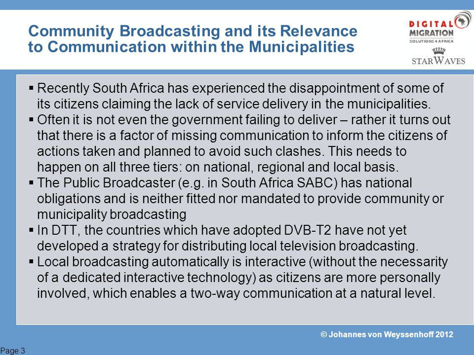 Page 14 © Johannes von Weyssenhoff 2012 Total Citizen Empowerment Using DVB-T2 in the Narrow Band would provide: Optimal conditions for community TV / Radio stations – no need to share unwanted or not compliant footprint with the big multiplex operators Precise SFNs can be designed even to match small or special footprint areas Low cost and independent operation can empower a small media business to grow without taking disadvantages Radio services can also be implemented easily Provision of a regionally limited platform for testing purposes >> Job creation in the media industry >> Support towards generation of local content >> Preservation of cultural heritage >> Information delivery within the municipalities And MUCH MORE!!!!!!