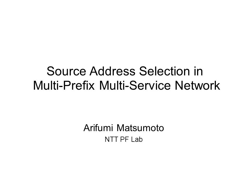 Source Address Selection in Multi-Prefix Multi-Service Network Arifumi Matsumoto NTT PF Lab