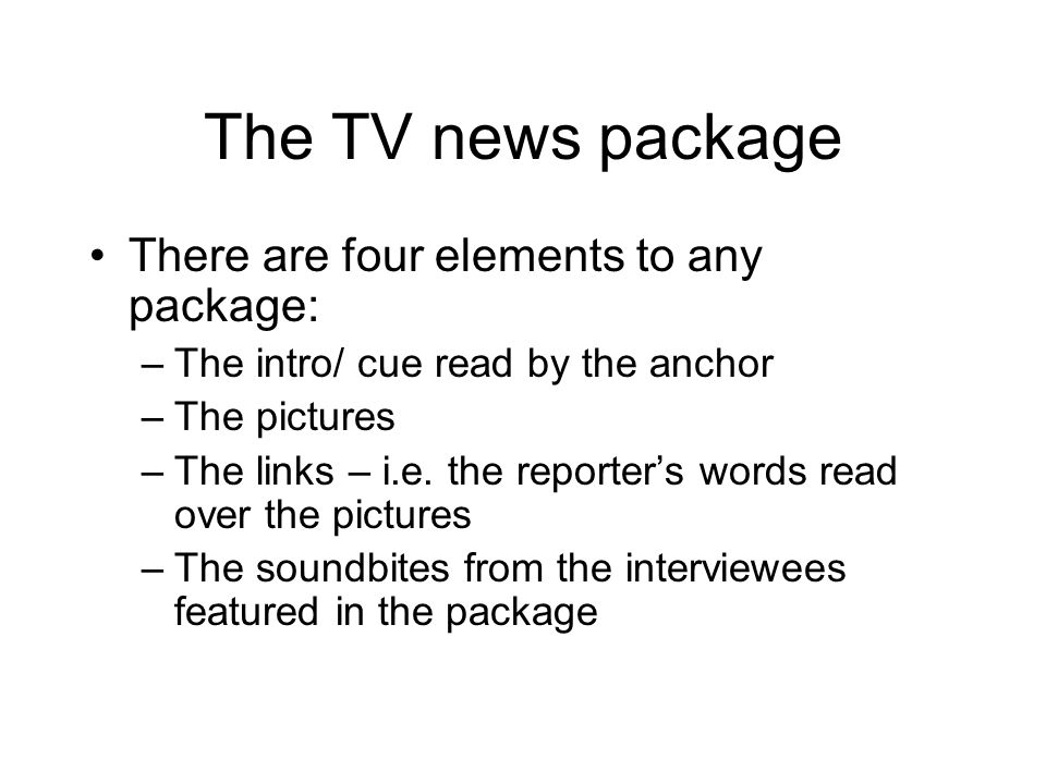 The TV news package There are four elements to any package: –The intro/ cue read by the anchor –The pictures –The links – i.e.