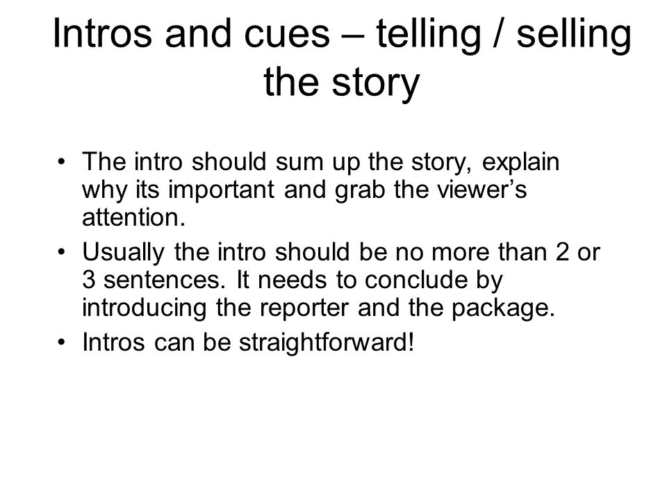 Intros and cues – telling / selling the story The intro should sum up the story, explain why its important and grab the viewers attention. Usually the