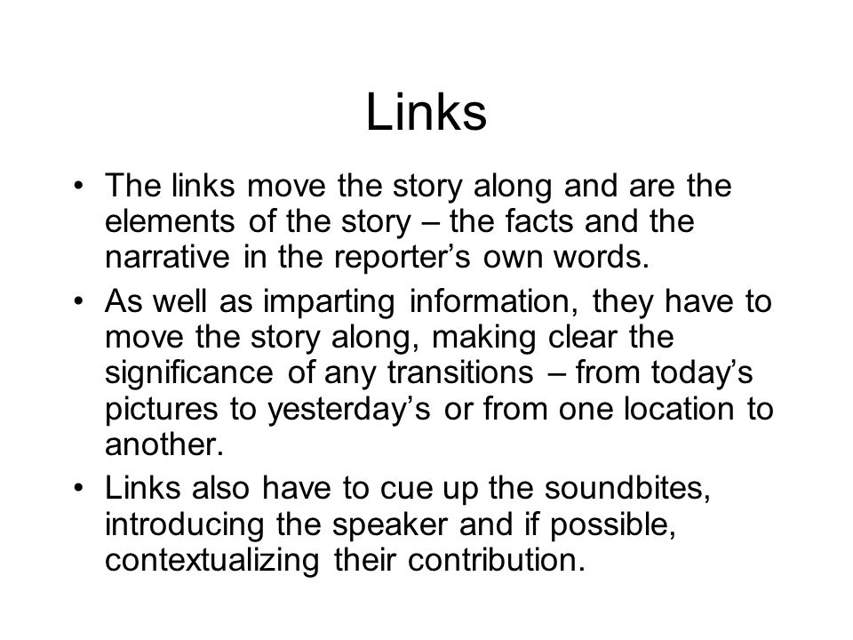 Links The links move the story along and are the elements of the story – the facts and the narrative in the reporters own words.