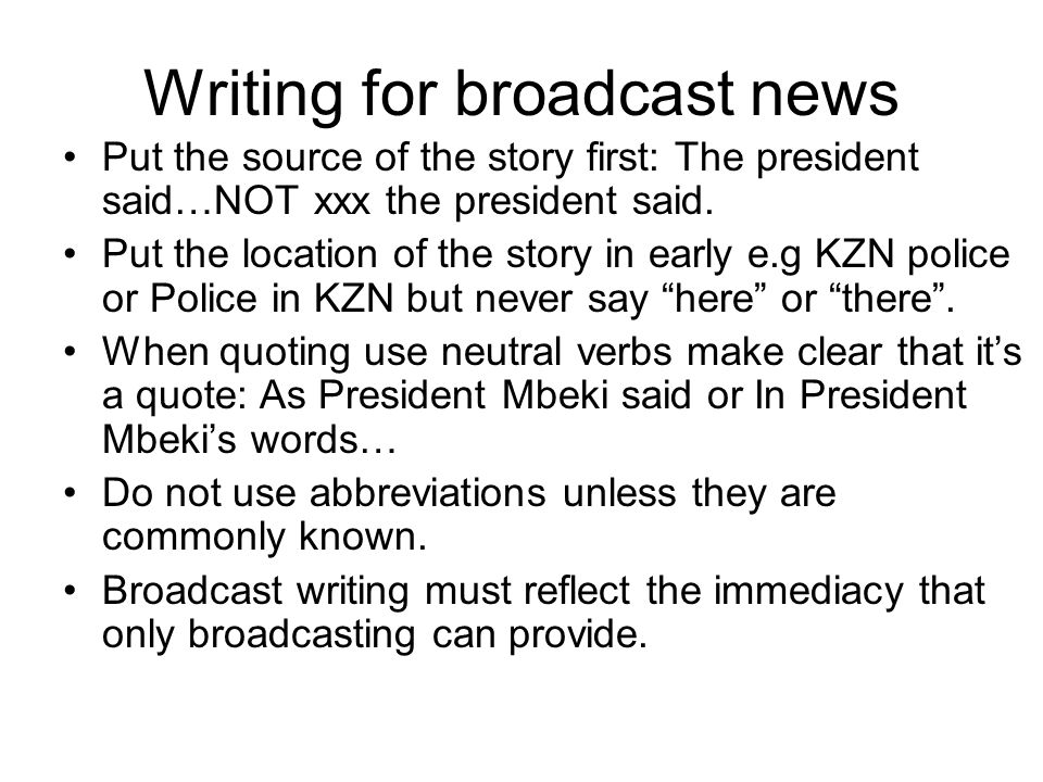 Writing for broadcast news Put the source of the story first: The president said…NOT xxx the president said.