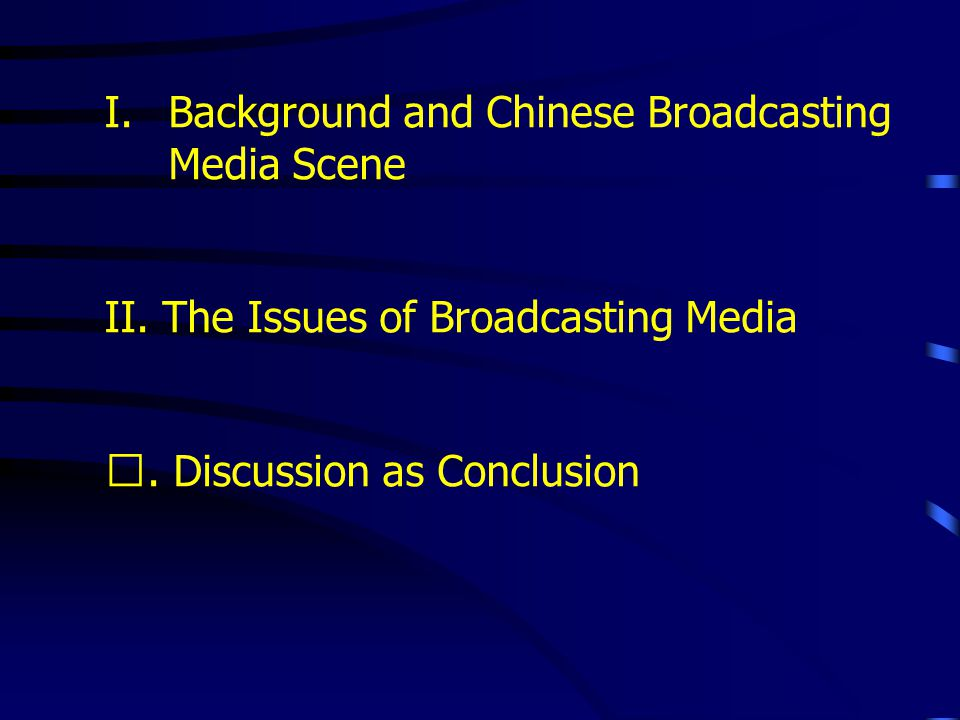 I.Background and Chinese Broadcasting Media Scene II. The Issues of Broadcasting Media. Discussion as Conclusion