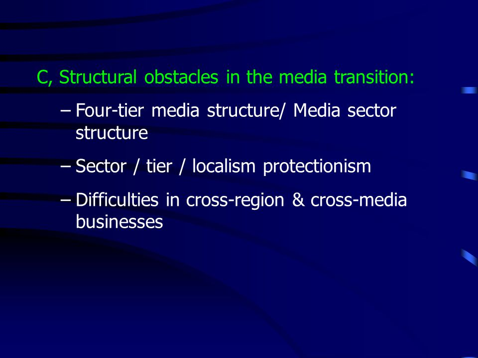 C, Structural obstacles in the media transition: –Four-tier media structure/ Media sector structure –Sector / tier / localism protectionism –Difficult