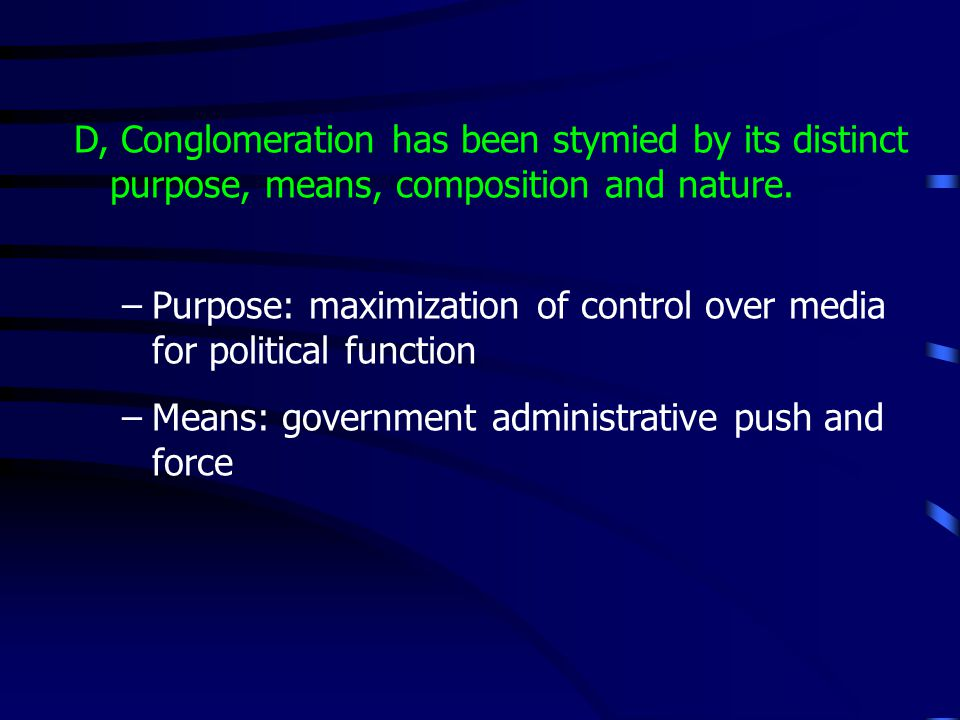 D, Conglomeration has been stymied by its distinct purpose, means, composition and nature. –Purpose: maximization of control over media for political