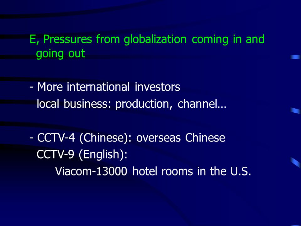 E, Pressures from globalization coming in and going out - More international investors local business: production, channel… - CCTV-4 (Chinese): overseas Chinese CCTV-9 (English): Viacom-13000 hotel rooms in the U.S.