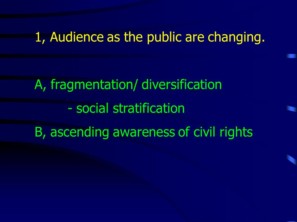 1, Audience as the public are changing. A, fragmentation/ diversification - social stratification B, ascending awareness of civil rights