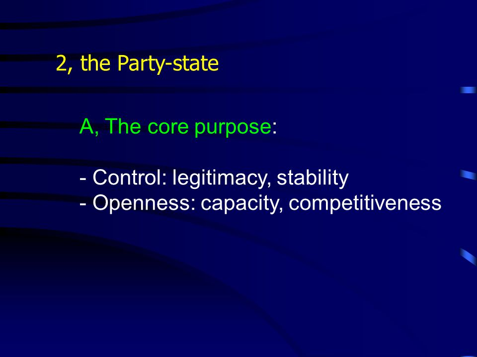 2, the Party-state A, The core purpose: - Control: legitimacy, stability - Openness: capacity, competitiveness