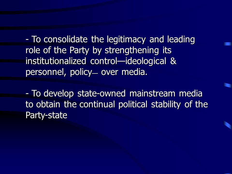 - To consolidate the legitimacy and leading role of the Party by strengthening its institutionalized controlideological & personnel, policy over media.