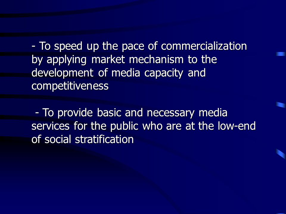 - To speed up the pace of commercialization by applying market mechanism to the development of media capacity and competitiveness - To provide basic a