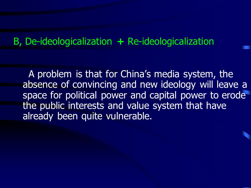 B, De-ideologicalization + Re-ideologicalization A problem is that for Chinas media system, the absence of convincing and new ideology will leave a space for political power and capital power to erode the public interests and value system that have already been quite vulnerable.