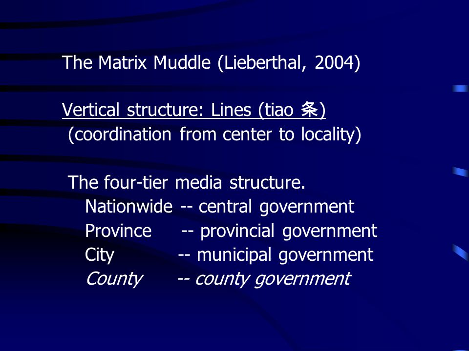 The Matrix Muddle (Lieberthal, 2004) Vertical structure: Lines (tiao ) (coordination from center to locality) The four-tier media structure. Nationwid
