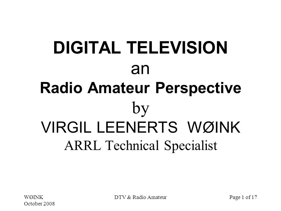 WØINK October 2008 DTV & Radio AmateurPage 1 of 17 DIGITAL TELEVISION an Radio Amateur Perspective by VIRGIL LEENERTS WØINK ARRL Technical Specialist