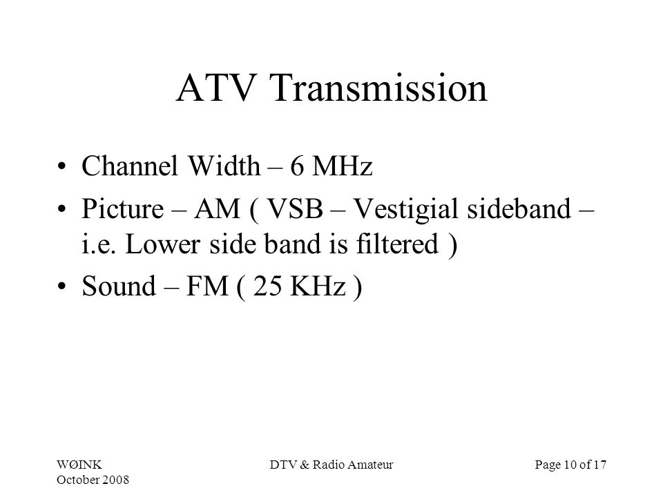 WØINK October 2008 DTV & Radio AmateurPage 10 of 17 ATV Transmission Channel Width – 6 MHz Picture – AM ( VSB – Vestigial sideband – i.e.