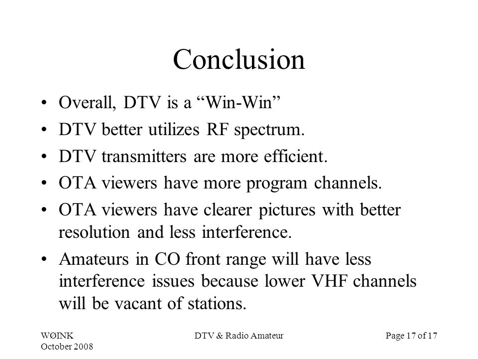 WØINK October 2008 DTV & Radio AmateurPage 17 of 17 Conclusion Overall, DTV is a Win-Win DTV better utilizes RF spectrum. DTV transmitters are more ef