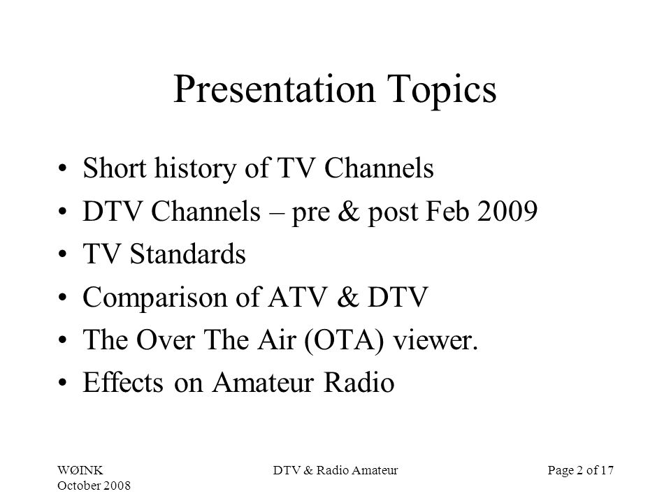 WØINK October 2008 DTV & Radio AmateurPage 2 of 17 Presentation Topics Short history of TV Channels DTV Channels – pre & post Feb 2009 TV Standards Comparison of ATV & DTV The Over The Air (OTA) viewer.