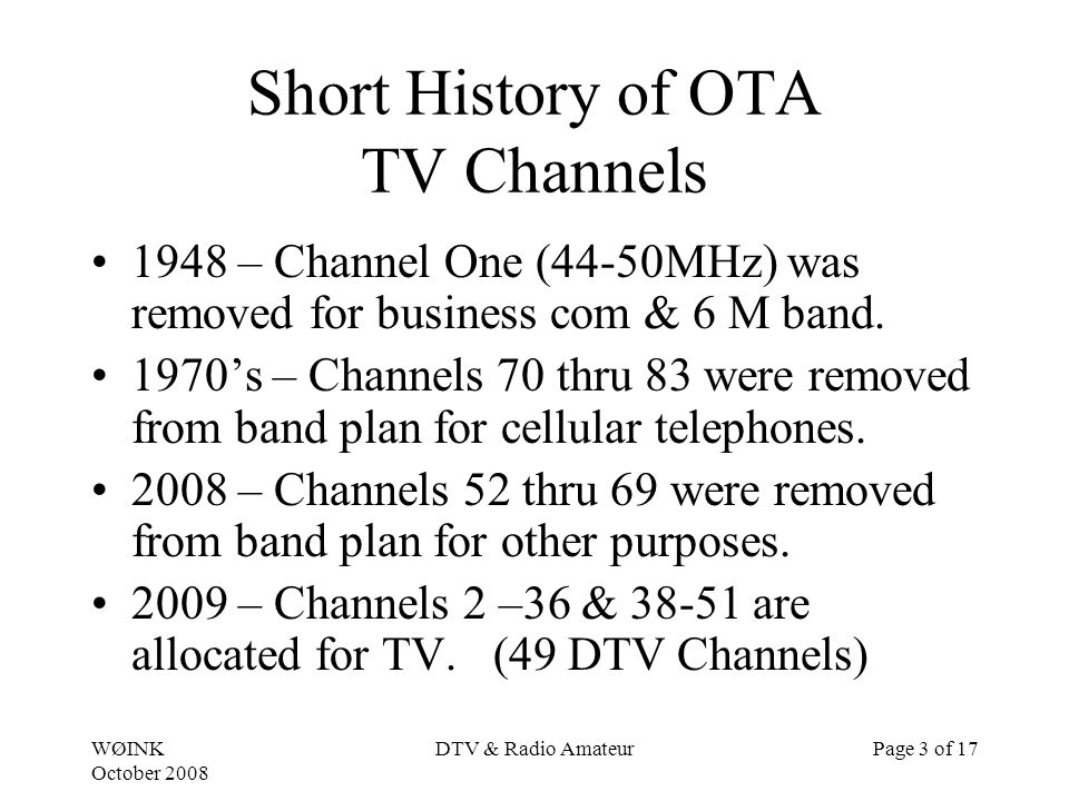 WØINK October 2008 DTV & Radio AmateurPage 3 of 17 Short History of OTA TV Channels 1948 – Channel One (44-50MHz) was removed for business com & 6 M band.
