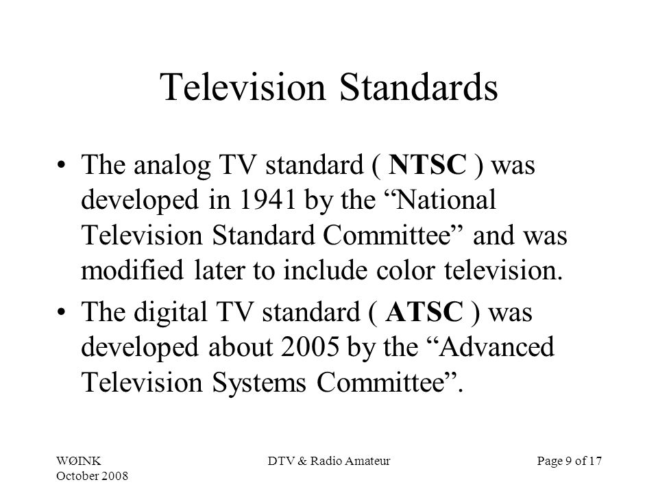 WØINK October 2008 DTV & Radio AmateurPage 9 of 17 Television Standards The analog TV standard ( NTSC ) was developed in 1941 by the National Television Standard Committee and was modified later to include color television.
