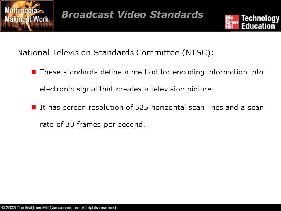 Broadcast Video Standards Phase Alternate Line (PAL) and Sequential Color and Memory (SECAM): PAL has a screen resolution of 625 horizontal lines and a scan rate of 25 frames per second.