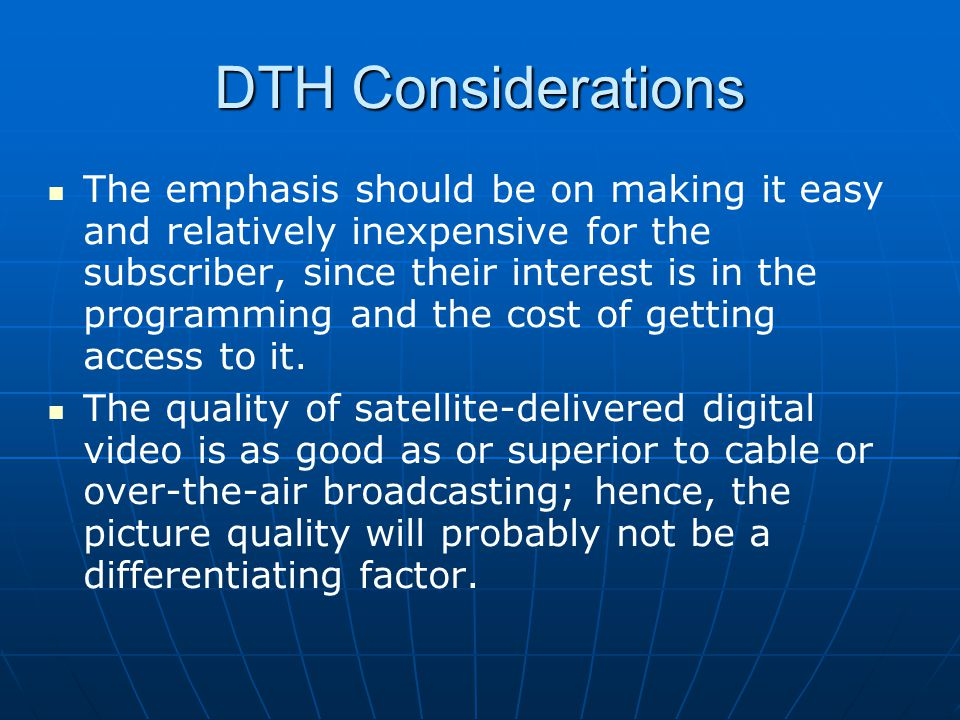 DTH Considerations The emphasis should be on making it easy and relatively inexpensive for the subscriber, since their interest is in the programming