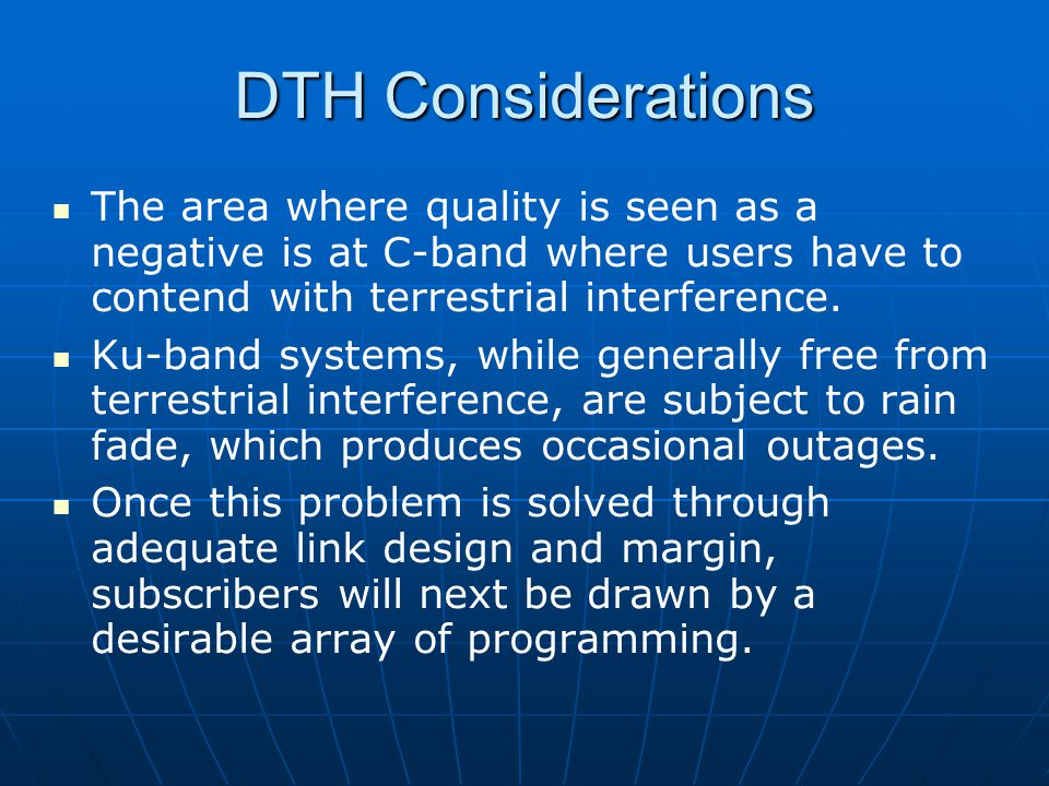 DTH Considerations The area where quality is seen as a negative is at C-band where users have to contend with terrestrial interference. Ku-band system