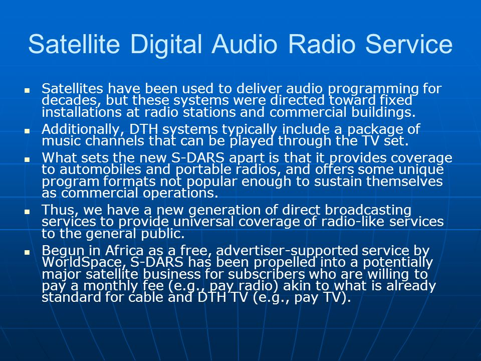 Satellite Digital Audio Radio Service Satellites have been used to deliver audio programming for decades, but these systems were directed toward fixed