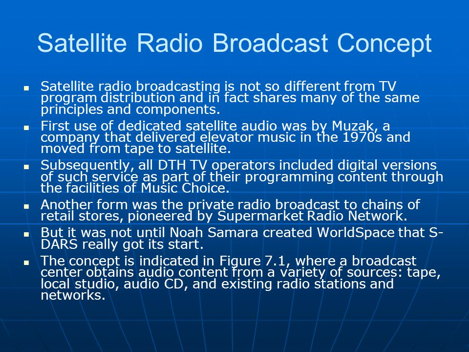 Satellite Radio Broadcast Concept Satellite radio broadcasting is not so different from TV program distribution and in fact shares many of the same pr