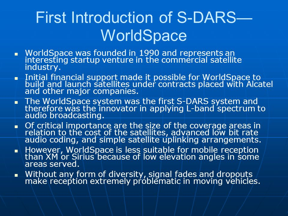 First Introduction of S-DARS WorldSpace WorldSpace was founded in 1990 and represents an interesting startup venture in the commercial satellite indus
