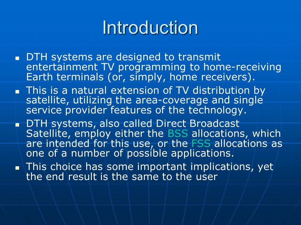 Introduction (contd.) We focus on the nature of DTH services and the various factors that must be addressed to assure a successful introduction of these services: The programming mix, for example, the quantity, variety, language options, and degree of interactivity, must compete with other DTH systems and delivery mechanisms (e.g., cable TV, AM and FM radio, audio CDs, Internet delivered MP3 files, cassette and DVD rental); Receiving equipment - its affordability, convenience of installation and use, integration with other video and audio devices, and aesthetics; Acceptability of the service price and an effective means to collect payment; Incompatibilities with the other DTH, radio, and cable TV systems, which are dependent on the nature of the business plan; Conditional access and scrambling in order to deal with copyrights, privacy, collection, regulations, and content rules (which may exist in the country markets of interest); Uplinking system, including redundancy, strength, program development and contribution facilities.
