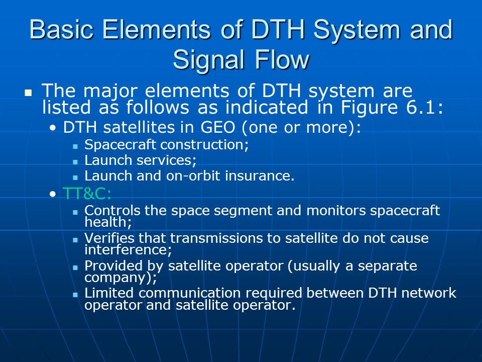 Basic Elements of DTH System and Signal Flow Broadcast center: Originates, acquires, and transmits program material; Generally centralized, with no or limited backup; Part of conditional access system.