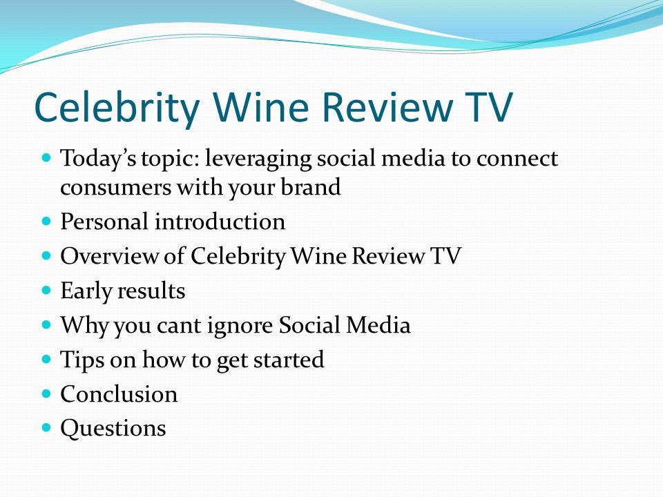 Celebrity Wine Review TV Todays topic: leveraging social media to connect consumers with your brand Personal introduction Overview of Celebrity Wine Review TV Early results Why you cant ignore Social Media Tips on how to get started Conclusion Questions