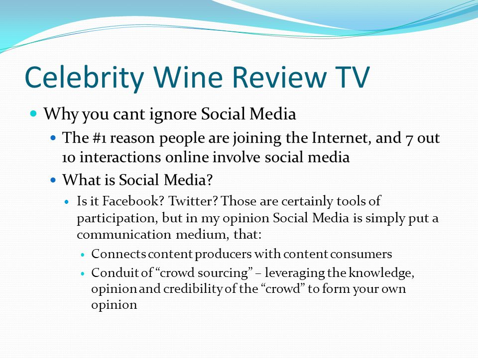 Celebrity Wine Review TV Why you cant ignore Social Media The #1 reason people are joining the Internet, and 7 out 10 interactions online involve social media What is Social Media.