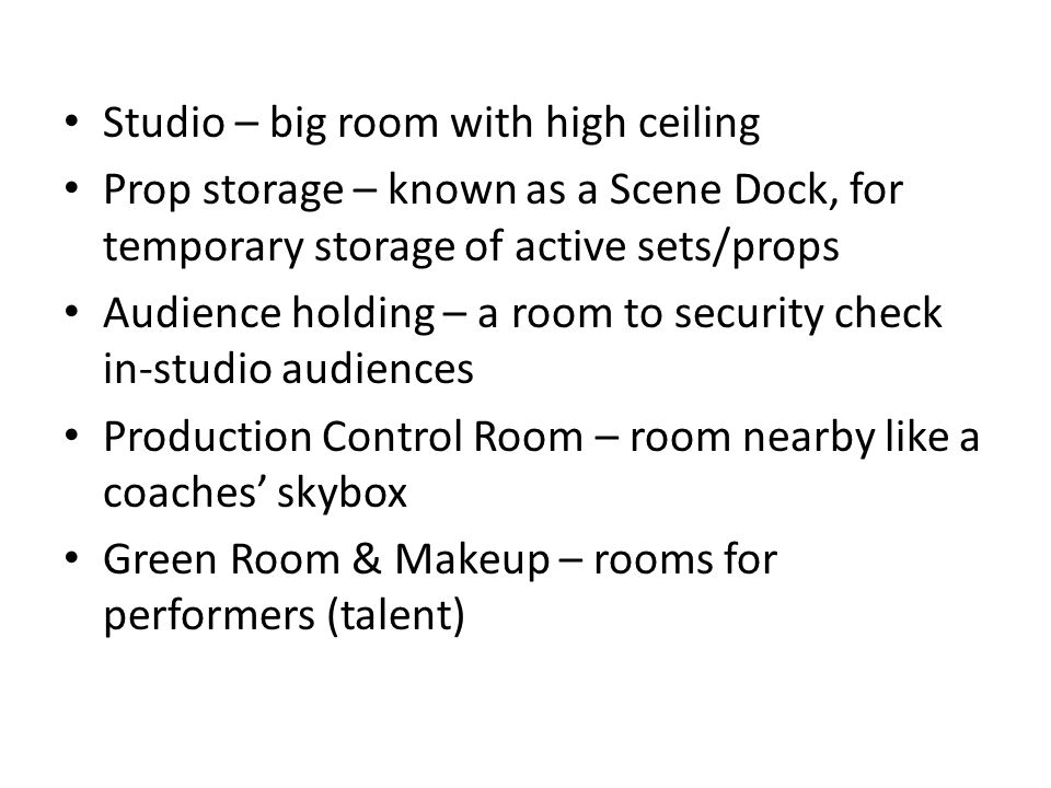 Studio – big room with high ceiling Prop storage – known as a Scene Dock, for temporary storage of active sets/props Audience holding – a room to security check in-studio audiences Production Control Room – room nearby like a coaches skybox Green Room & Makeup – rooms for performers (talent)