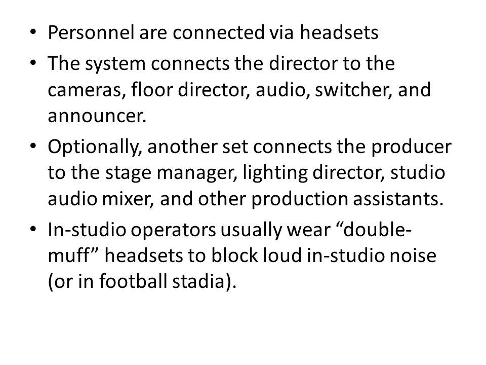 Personnel are connected via headsets The system connects the director to the cameras, floor director, audio, switcher, and announcer.
