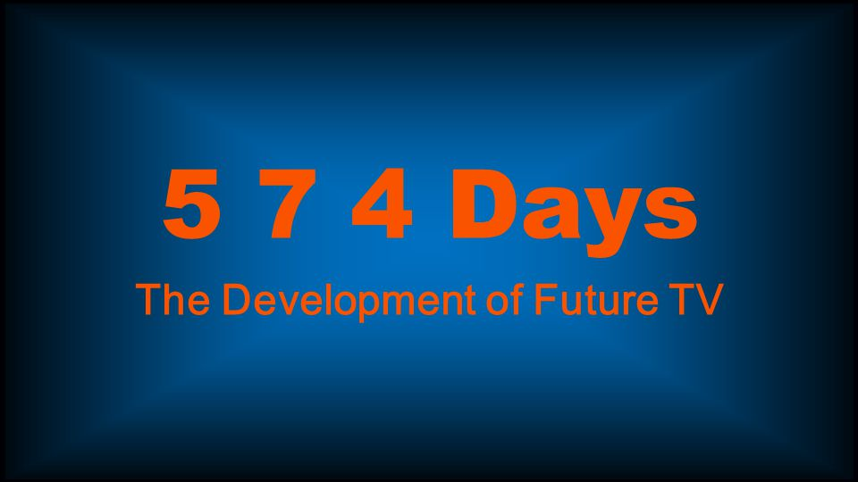 5 7 4 Days The Development of Future TV