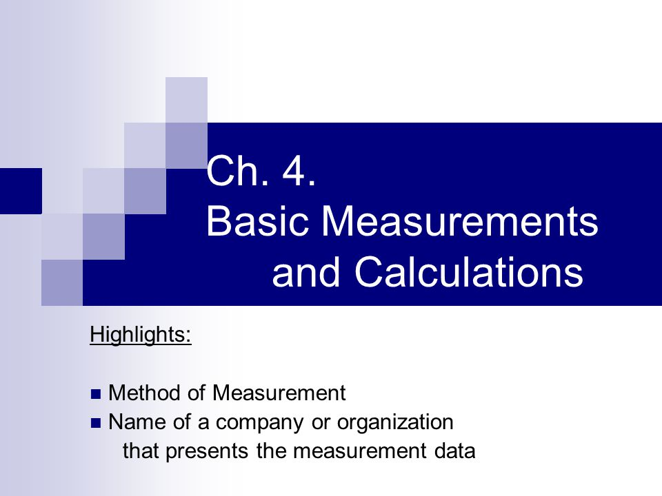 Ch. 4. Basic Measurements and Calculations Highlights: Method of Measurement Name of a company or organization that presents the measurement data