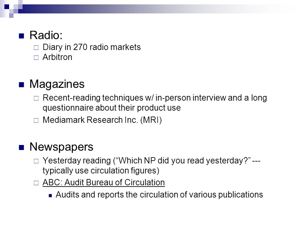 Radio: Diary in 270 radio markets Arbitron Magazines Recent-reading techniques w/ in-person interview and a long questionnaire about their product use Mediamark Research Inc.